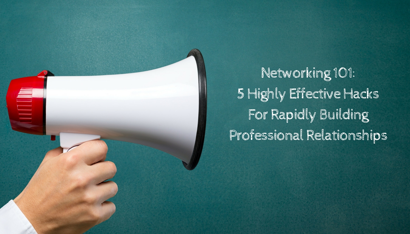 Networking 101: 5 Highly Effective Hacks For Rapidly Building Professional Relationships